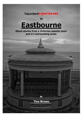 Haunted Experiences of Eastbourne - Brown, Tina