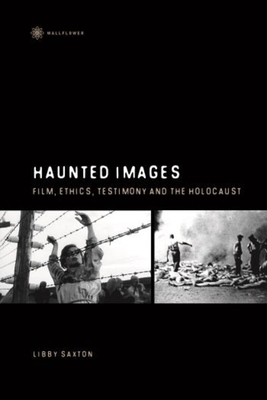 Haunted Images: Film, Ethics, Testimony, and the Holocaust - Saxton, Libby, Professor