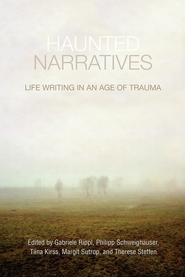 Haunted Narratives: Life Writing in an Age of Trauma - Rippl, Gabriele (Editor), and Schweighauser, Philipp (Editor), and Kirss, Tiina (Editor)