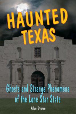 Haunted Texas: Ghosts and Strange Phenomena of the Lone Star State - Brown, Alan N.