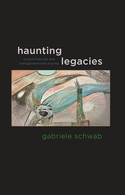 Haunting Legacies: Violent Histories and Transgenerational Trauma - Schwab, Gabriele