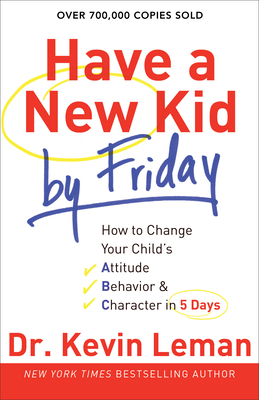 Have a New Kid by Friday: How to Change Your Child's Attitude, Behavior & Character in 5 Days - Leman, Kevin, Dr.