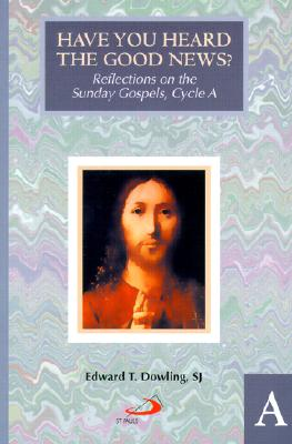 Have You Heard the Good News?: Reflections on the Sunday Gospels, Cycle A - Dowling, Edward Thomas