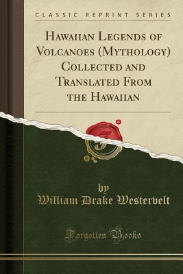 Hawaiian Legends of Volcanoes (Mythology) Collected and Translated from the Hawaiian (Classic Reprint) - Westervelt, William Drake