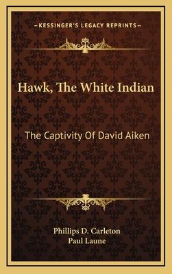 Hawk, the White Indian: The Captivity of David Aiken - Carleton, Phillips D, and Laune, Paul (Illustrator)