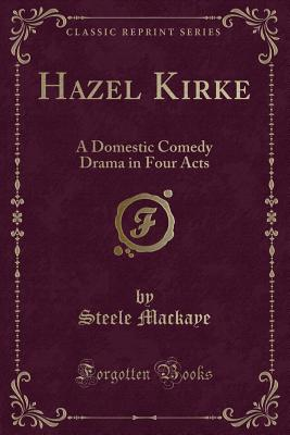 Hazel Kirke: A Domestic Comedy Drama in Four Acts (Classic Reprint) - Mackaye, Steele