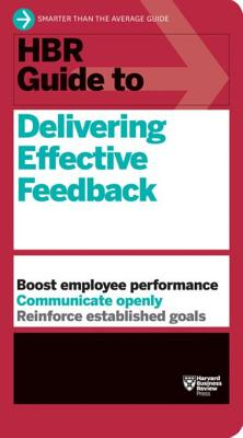 HBR Guide to Delivering Effective Feedback - Harvard Business Review Press