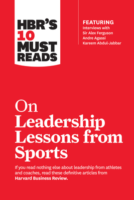 Hbr's 10 Must Reads on Leadership Lessons from Sports (Featuring Interviews with Sir Alex Ferguson, Kareem Abdul-Jabbar, Andre Agassi) - Review, Harvard Business, and Ferguson, Alex, Sir, and Parcells, Bill