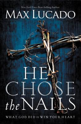 He Chose the Nails - Lucado, Max