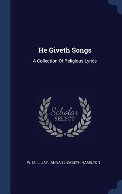 He Giveth Songs: A Collection of Religious Lyrics - W M L Jay (Creator), and Anna Elizabeth Hamilton (Creator)