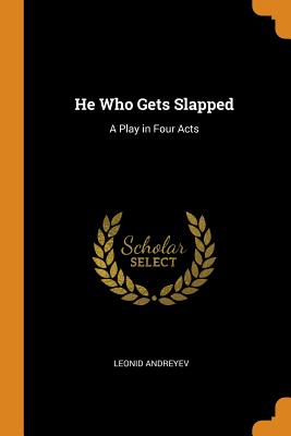 He Who Gets Slapped: A Play in Four Acts - Andreyev, Leonid