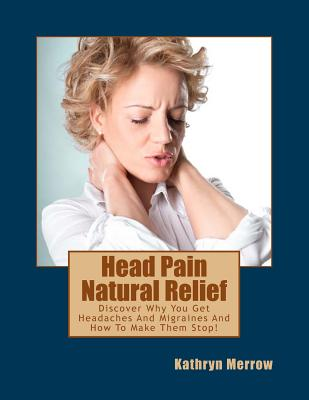 Head Pain Natural Relief: Discover Why You Get Headaches and Migraines and How to Make Them Stop! - Merrow, Kathryn
