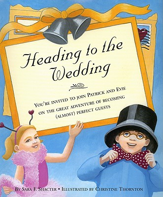 Heading to the Wedding: You're Invited to Join Patrick and Evie on the Great Adventure of Becoming (Almost) Perfect Guests - Shacter, Sara F