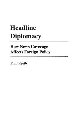 Headline Diplomacy: How News Coverage Affects Foreign Policy - Seib, Philip