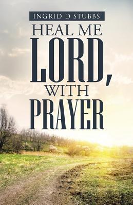 Heal Me Lord, with Prayer - Stubbs, Ingrid D
