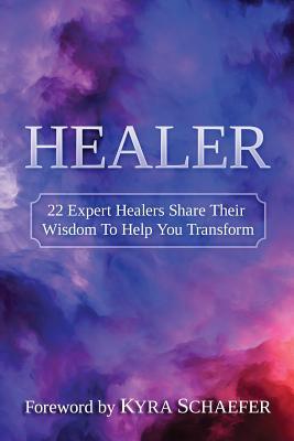 Healer: 22 Expert Healers Share Their Wisdom to Help You Transform - Kyra, Schaefer (Compiled by)