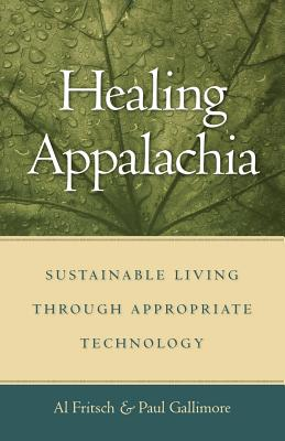 Healing Appalachia: Sustainable Living Through Appropriate Technology - Fritsch, Al, and Gallimore, Paul