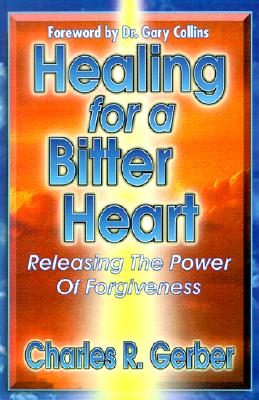 Healing for a Bitter Heart: Releasing the Power of Forgiveness - Gerber, Charles R, and Collins, Gary R, PH.D. (Foreword by)