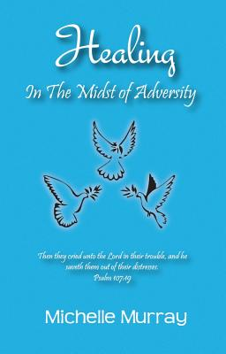 Healing in the Midst of Adversity - Murray, Michelle, PhD, Rnc, and Murrary, Michelle