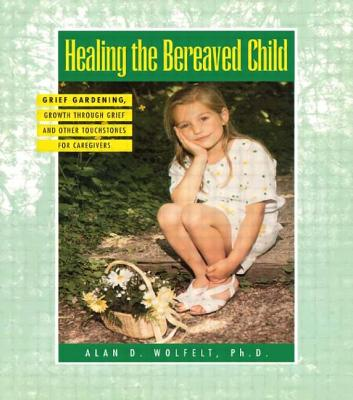 Healing the Bereaved Child: Grief Gardening, Growth Through Grief and Other Touchstones for Caregivers - Wolfelt, Alan D, Dr., PhD, CT
