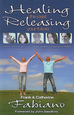 Healing the Past, Releasing Your Future: Discover the Roots of Adult Problems, Experience Healing and Break Through to Your God-Given Destiny - Fabiano, Frank P, and Cahill-Fabiano, Catherine, and Sandford, John (Foreword by)