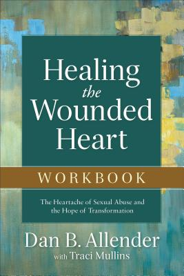 Healing the Wounded Heart Workbook: The Heartache of Sexual Abuse and the Hope of Transformation - Allender, Dan B, Dr., and Mullins, Traci