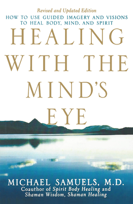 Healing with the Mind's Eye: How to Use Guided Imagery and Visions to Heal Body, Mind, and Spirit - Samuels, Michael, M.D.