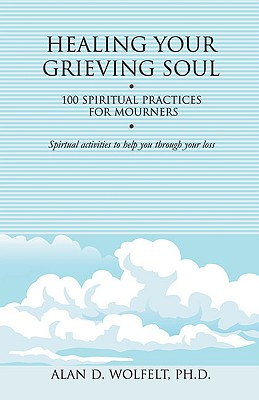 Healing Your Grieving Soul: 100 Spiritual Practices for Mourners - Wolfelt, Alan D, Dr.