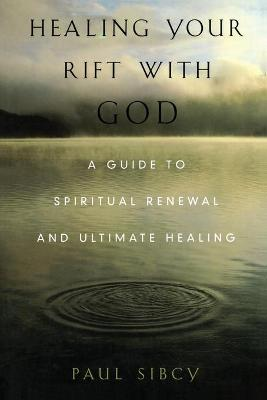 Healing Your Rift with God: A Guide to Spiritual Renewal and Ultimate Healing - Sibcy, Paul