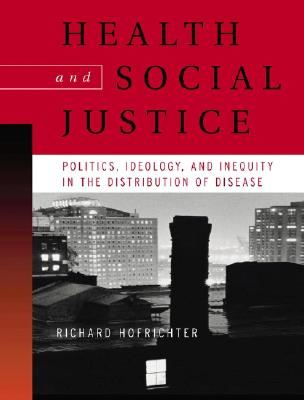 Health and Social Justice: Politics, Ideology, and Inequity in the Distribution of Disease - Hofrichter, Richard (Editor)