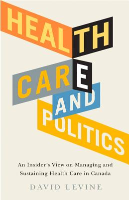 Health Care and Politics: An Insider's View on Managing and Sustaining Health Care in Canada - Levine, David