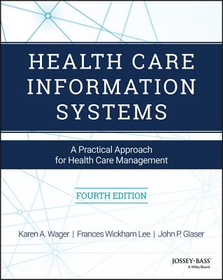 Health Care Information Systems: A Practical Approach for Health Care Management - Wager, Karen A, and Lee, Frances W, and Glaser, John P, Dr., PH.D.
