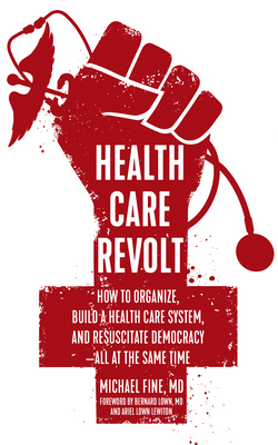 Health Care Revolt: How to Organize, Build a Health Care System, and Resuscitate Democracy--All at the Same Time - Fine, Michael, M.D., and Lown, Bernard, M.D. (Foreword by), and Lown Lewiton, Ariel (Foreword by)