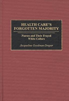 Health Care's Forgotten Majority: Nurses and Their Frayed White Collars - Goodman-Draper, Jacqueline