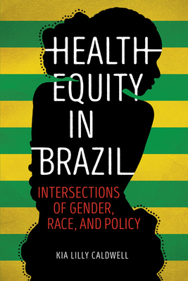 Health Equity in Brazil: Intersections of Gender, Race, and Policy - Caldwell, Kia Lilly
