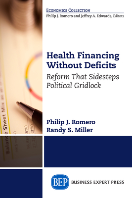 Health Financing Without Deficits: Reform That Sidesteps Political Gridlock - Romero, Philip J, and Miller, Randy S