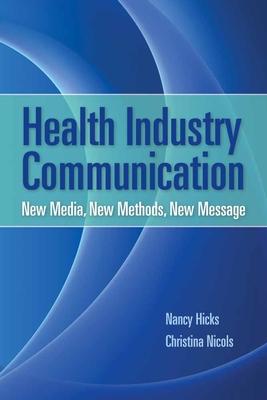 Health Industry Communication: New Media, New Methods, New Message - Hicks, Nancy J, and Nicols, Christina M