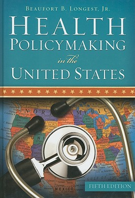 Health Policymaking in the United States - Longest, Beaufort B, Jr.