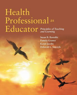 Health Professional as Educator: Principles of Teaching and Learning - Bastable