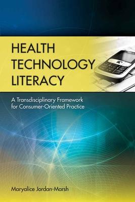Health Technology Literacy: A Transdisciplinary Framework for Consumer-Oriented Practice - Jordan-Marsh, Maryalice