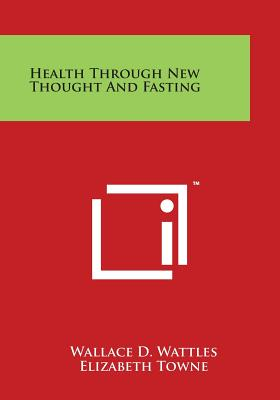 Health Through New Thought and Fasting - Wattles, Wallace D, and Towne, Elizabeth (Introduction by)