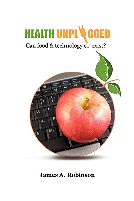Health Unplugged: Can Food & Technology Co-Exist ? - Robinson, James A
