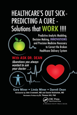 Healthcare's Out Sick - Predicting a Cure - Solutions That Work !!!!: Predictive Analytic Modeling, Decision Making, Innovations and Precision Medicine Necessary to Correct the Broken Healthcare Delivery System - D Miner, Gary, and Miner, Linda, and L Dean, Darrell