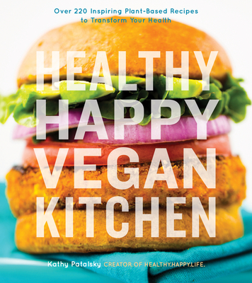 Healthy Happy Vegan Kitchen: Over 220 Inspiring Plant-Based Recipes to Transform Your Health - Patalsky, Kathy