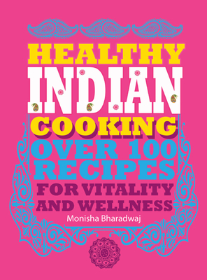 Healthy Indian Cooking: Over 100 Recipes for Vitality and Wellness - Bharadwaj, Monisha