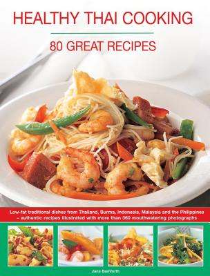 Healthy Thai Cooking: 80 Great Recipes: Low-Fat Traditional Recipes from Thailand, Burma, Indonesia, Malaysia and the Philippines - Authentic Recipes Shown in Over 360 Mouthwatering Photographs - Bamforth, Jane
