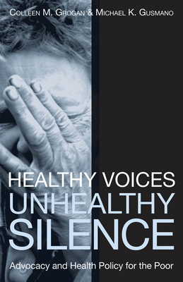 Healthy Voices, Unhealthy Silence: Advocacy and Health Policy for the Poor - Grogan, Colleen M