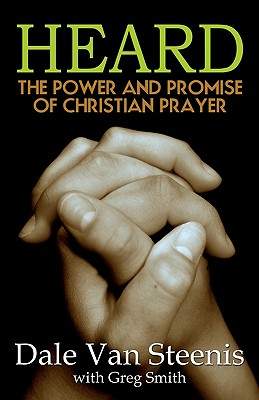 Heard: The Power and Promise of Christian Prayer - Van Steenis, Dale, and Smith, Greg