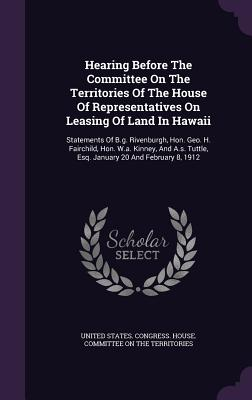 Hearing Before the Committee on the Territories of the House of Representatives on Leasing of Land in Hawaii: Statements of B.G. Rivenburgh, Hon. Geo. H. Fairchild, Hon. W.A. Kinney, and A.S. Tuttle, Esq. January 20 and February 8, 1912 - United States Congress House Committe (Creator)