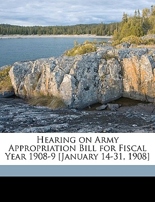 Hearing on Army Appropriation Bill for Fiscal Year 1908-9 [January 14-31, 1908] - United States Congress House Committe, States Congress House Committe (Creator)